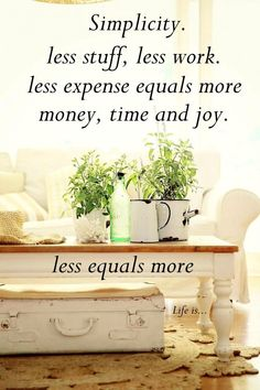 Simplicity. Less stuff, less work. Less expense equals more money, time and joy. Less equals more. #simplify #declutter