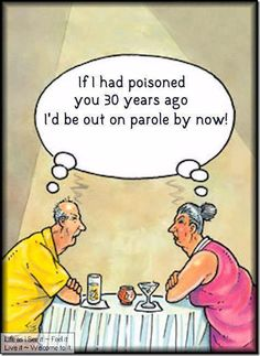 If I had poisoned you 30 years ago i'd be out on parole by now ! LOL