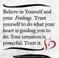 Believe in yourself and your feelings. Trust yourself to do what your heart is guiding you to do. Your intuition is powerful. Trust it. by deeplifequotes, via Flickr