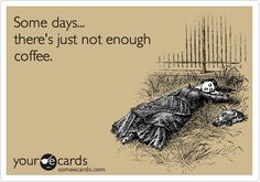Funny Cry for Help Ecard: Some days... there's just not enough coffee.