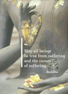 """""""May all beings be free from suffering and the causes of suffering."""" - Buddha"""