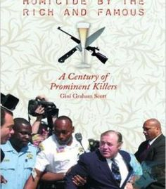 Homicide By The Rich And Famous: A Century Of Prominent Killers PDF