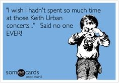 'I+wish+i+hadn't+spent+so+much+time+at+those+Keith+Urban+concerts...'+Said+no+one+EVER!