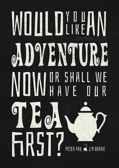 """""""Would you like an adventure now, or shall we have our tea first?"""" Peter Pan, J M Barrie"""