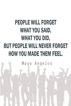 """""""I've learned that people will forget what you said, people will forget what you did, but people will never forget how you made them feel."""" by Maya Angelou ---- this is so true! You'll be amazed how a simple gesture could affect how someone feels about you."""