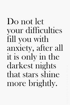 Don't let your difficulties fill you with anxiety, after all it is only in the darkest nights that stars shine more brightly.