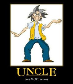 "Jackie Chan Adventures Uncle best quotes. I love Uncle ""One MORE thing!"" ""Magic must defeat magic!"" ""Aiiee-yaaaahh!"" ""We must do research!""  ""Who else wants a piece of Uncle?"" ""Uncle has the willies!"" ""You want Uncle to (do something)? Yes/No?  Then (do what Uncle says)!"" ""Yu Mo Gui Gwai Fai Di Zao"""