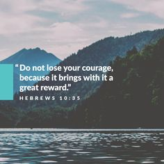 Do not lose your courage, because it brings with it a great reward. -Hebrews 10:35