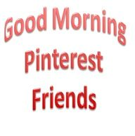 Good Morning Pinterest Friends :-)