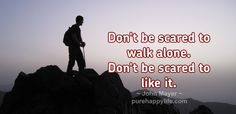 #Quotes: Don't be scared to walk alone. Don't be…more on purehappylife.com