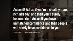 Act as if! Act as if you're a wealthy man, rich already, and then you'll surely become rich. Act as if you have unmatched confidence and then people will surely have confidence in you. Empowering Jordan Belfort Quotes As Seen In Wolf Of Wall Street