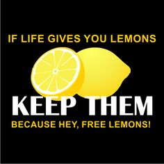 If life gives you lemons, Keep Them! Because hey, Free lemons!