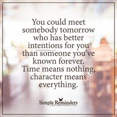 Character means everything You could meet somebody tomorrow who has better intentions for you than someone you've known forever. Time means nothing, character means everything. — Unknown Author