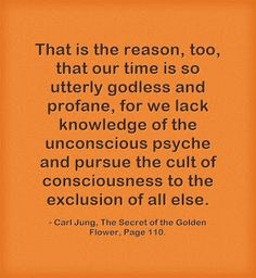 That is the reason, too, that our time is so utterly godless and profane, for we lack knowledge of the unconscious psyche and pursue the cult of consciousness to the exclusion of all else. ~Carl Jung, The Secret of the Golden Flower, Page 110.