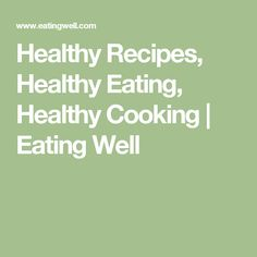 Healthy Recipes, Healthy Eating, Healthy Cooking   Eating Well