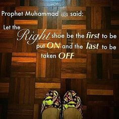 "Abu Hurairah (May Allah be pleased with him) reported: Messenger of Allah (ﷺ) said, ""When any of you puts on his shoes, he should put on the right one first; and when he takes them off, he should begin with the left. Let the right shoe be the first to be put on and the last to be taken off."" [Al-Bukhari and Muslim]. reference : Book 2, Hadith 44 Arabic/English book reference : Book 2, Hadith 724"