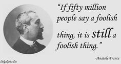 If fifty million people say a foolish thing, it is still a foolish thing