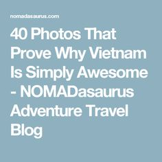 40 Photos That Prove Why Vietnam Is Simply Awesome - NOMADasaurus Adventure Travel Blog