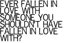"""""""Ever fallen in love with someone you shouldn't have fallen in love with?"""""""