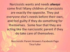Narcissists wants & needs always come first! Many children of narcissists are exactly the opposite. They put everyone else's needs before their own & feel guilty if they do something for themselves. Some fear that they are acting like the narcissistic parent if they do take care of themselves.