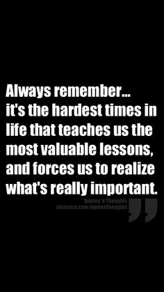 Always remember... it's the hardest times in life that teaches us the most valuable lessons, and forces us to realize what's really important.