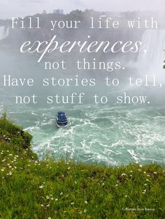Fill you life with experiences, not things. Have stories to tell, not stuff to show. // Brittany from Boston