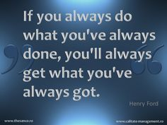 If you always do what you've always done, you'll always get what you've always got. (Henry Ford)