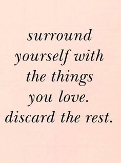 Surround yourself with the things you love. Discard the rest.