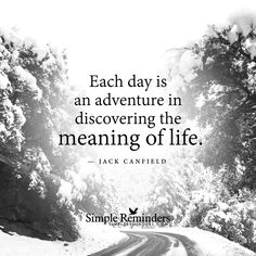 Each day is an adventure in discovering the meaning of life. — Jack Canfield