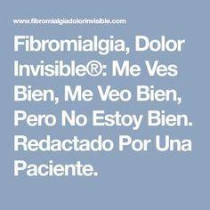 Fibromialgia, Dolor Invisible®: Me Ves Bien, Me Veo Bien, Pero No Estoy Bien. Redactado Por Una Paciente.