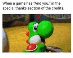 "When a game has ""and you"" in the special thanks section of the credits."