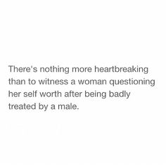 There is nothing more heartbreaking than witnessing a woman questioning her worth after being treated badly by a male.