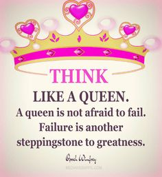 Think like a queen. A queen is not afraid to fail. Failure is another steppingstone to greatness. ~Oprah Winfrey