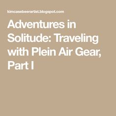 Adventures in Solitude: Traveling with Plein Air Gear, Part I