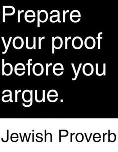Prepare your proof before you argue. - Jewish Proverb this made me think of you Bradley Quotable Quotes, Wisdom Quotes, Words Quotes, Wise Words, Me Quotes, Sayings, Wise Proverbs, Proverbs Quotes, Great Quotes
