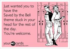 Just wanted you to have the Saved by the Bell theme stuck in your head for the rest of the day. You're welcome.