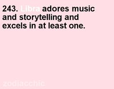 243. Libra loves music and storytelling. Mines is music!  I suck balls at storytelling!