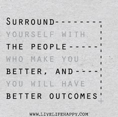 Surround yourself with the people who make you better, and you will have better outcomes. by deeplifequotes, via Flickr
