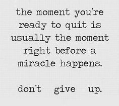 The moment you're ready to quit is usually the moment right before a miracle happens. Don;t give up.