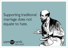 Supporting traditional marriage does not equate to hate. I love the sinner, but hate the sin.