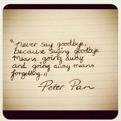 never say goodbye because saying goodbye means going away and going away means forgetting<3