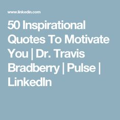 50 Inspirational Quotes To Motivate You | Dr. Travis Bradberry | Pulse | LinkedIn