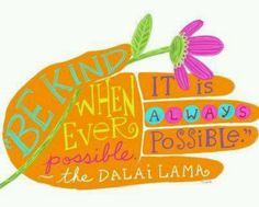 """Be kind whenever possible, it is always possible."" -Dalai Lama"
