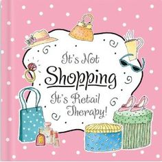 It's not shopping.  It's Retail Therapy!