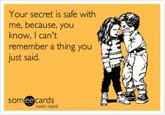 Your secret is safe with me, because, you know, I can't remember a thing you just said.