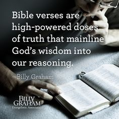"""Bible verses are high-powered doses of truth that mainline God's wisdom into our reasoning."" -Billy Graham"