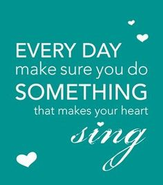 Every day make sure you do something that makes your heart sing!