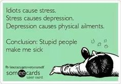 """Idiots cause stress. Stress causes depression. Depression causes physical ailments. Conclusion: Stupid people make me sick"""