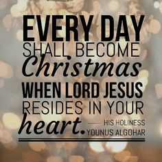 Quote of the Day: 'Every day shall become Christmas when Lord Jesus resides in your heart.' - His Holiness Younus AlGohar