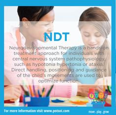 NDT: Neurodevelopmental Therapy is a hands-on treatment approach for individuals with central nervous system pathophysiology, such as hypotonia, hypertonia or ataxia. Direct handling, positioning and guidance of the child's movements are used to optimize function.
